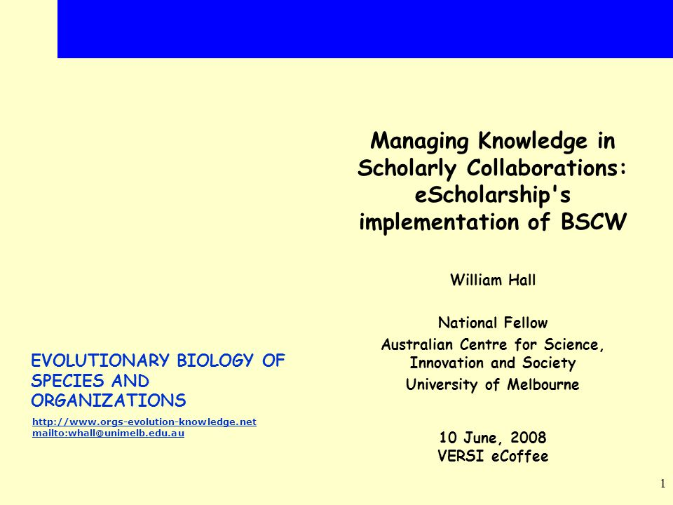 EVOLUTIONARY BIOLOGY OF SPECIES AND ORGANIZATIONS http://www.orgs-evolution-knowledge.net mailto:whall@unimelb.edu.au 1 Managing Knowledge in Scholarly Collaborations: eScholarship s implementation of BSCW William Hall National Fellow Australian Centre for Science, Innovation and Society University of Melbourne 10 June, 2008 VERSI eCoffee
