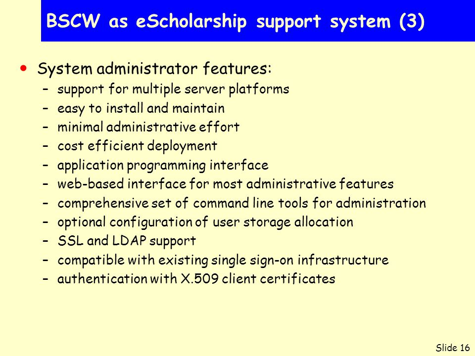 Slide 16 BSCW as eScholarship support system (3) System administrator features: –support for multiple server platforms –easy to install and maintain –minimal administrative effort –cost efficient deployment –application programming interface –web-based interface for most administrative features –comprehensive set of command line tools for administration –optional configuration of user storage allocation –SSL and LDAP support –compatible with existing single sign-on infrastructure –authentication with X.509 client certificates