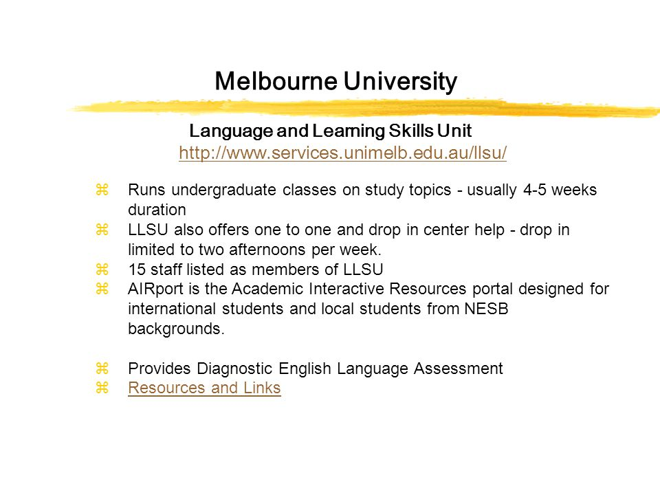Melbourne University Language and Learning Skills Unit http://www.services.unimelb.edu.au/llsu/ http://www.services.unimelb.edu.au/llsu/ zRuns undergraduate classes on study topics - usually 4-5 weeks duration zLLSU also offers one to one and drop in center help - drop in limited to two afternoons per week.