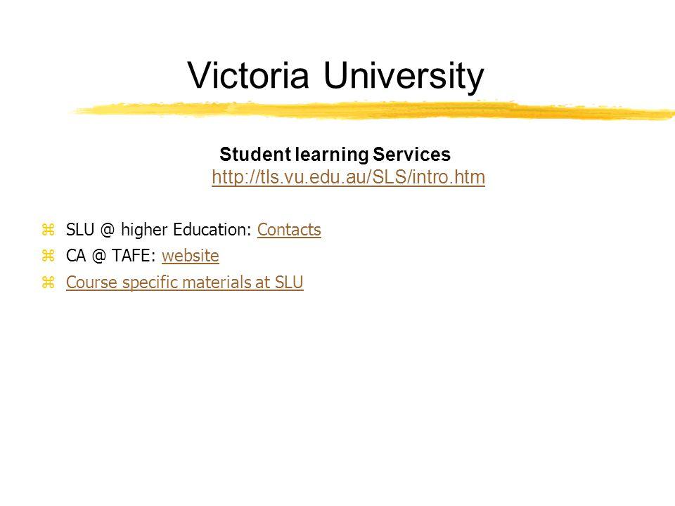 Victoria University Student learning Services http://tls.vu.edu.au/SLS/intro.htm http://tls.vu.edu.au/SLS/intro.htm zSLU @ higher Education: ContactsContacts zCA @ TAFE: websitewebsite zCourse specific materials at SLUCourse specific materials at SLU