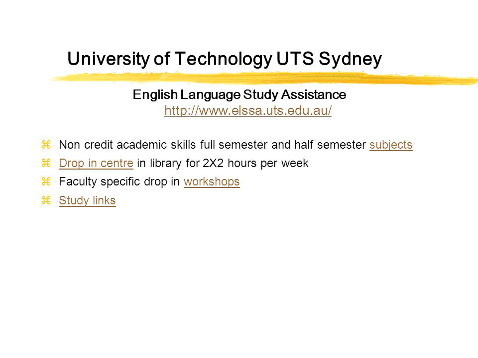 University of Technology UTS Sydney English Language Study Assistance http://www.elssa.uts.edu.au/ http://www.elssa.uts.edu.au/ zNon credit academic skills full semester and half semester subjectssubjects zDrop in centre in library for 2X2 hours per weekDrop in centre zFaculty specific drop in workshopsworkshops zStudy linksStudy links