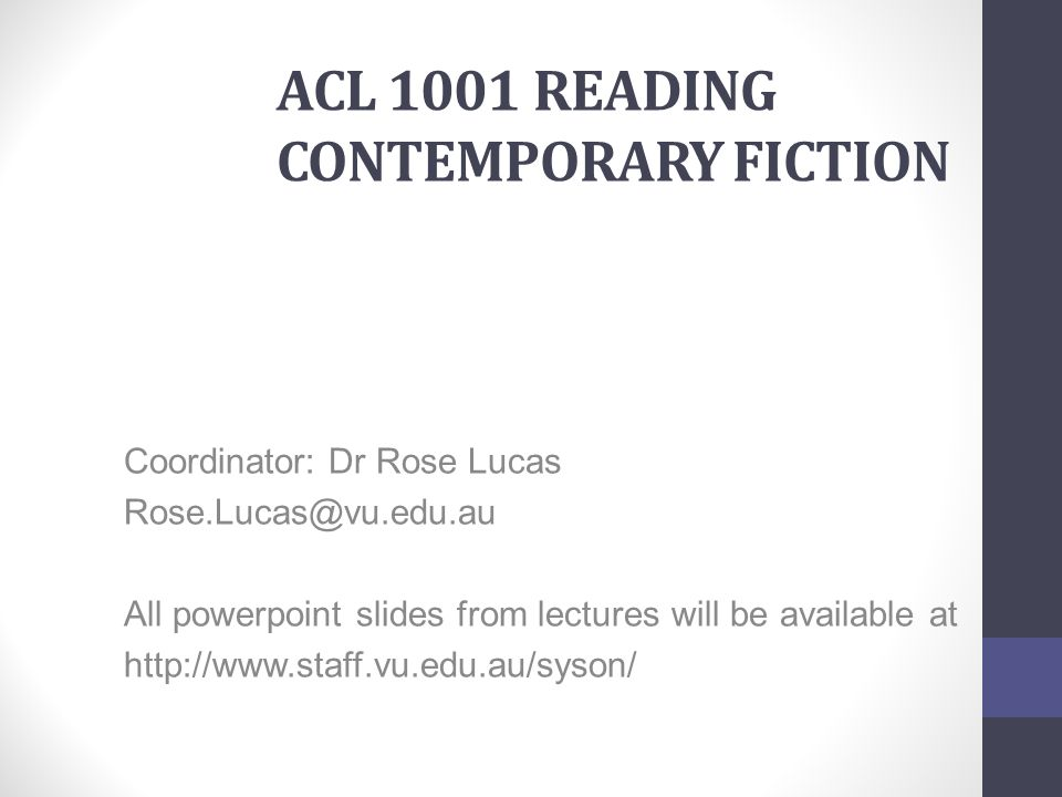 ACL 1001 READING CONTEMPORARY FICTION Coordinator: Dr Rose Lucas Rose.Lucas@vu.edu.au All powerpoint slides from lectures will be available at http://