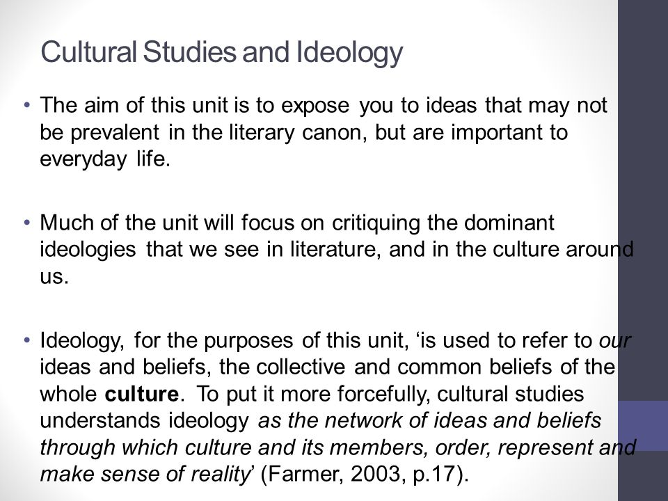 Cultural Studies and Ideology The aim of this unit is to expose you to ideas that may not be prevalent in the literary canon, but are important to eve