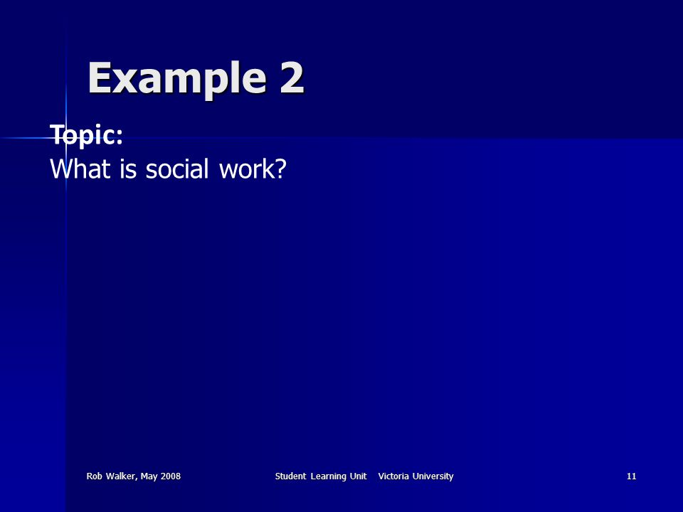 Rob Walker, May 2008Student Learning Unit Victoria University11 Example 2 Topic: What is social work?