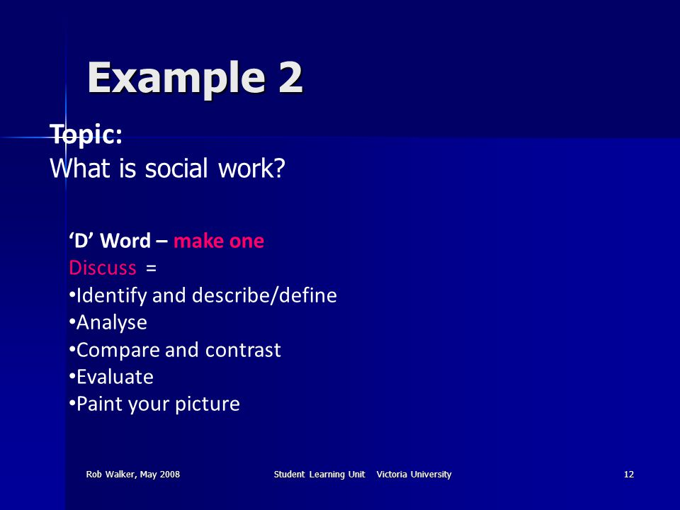 Rob Walker, May 2008Student Learning Unit Victoria University12 Example 2 Topic: What is social work? 'D' Word – make one Discuss = Identify and descr