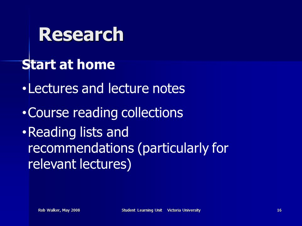 Rob Walker, May 2008Student Learning Unit Victoria University16 Research Start at home Lectures and lecture notes Course reading collections Reading lists and recommendations (particularly for relevant lectures)