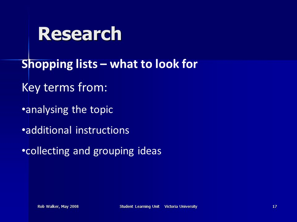 Rob Walker, May 2008Student Learning Unit Victoria University17 Research Shopping lists – what to look for Key terms from: analysing the topic additional instructions collecting and grouping ideas