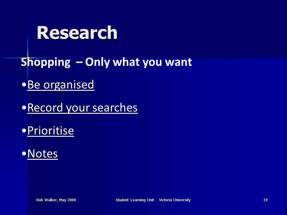 Rob Walker, May 2008Student Learning Unit Victoria University19 Research Shopping – Only what you want Be organised Record your searches Prioritise Notes