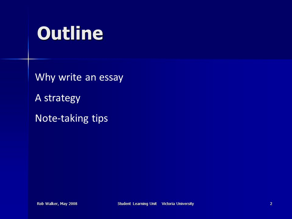 Rob Walker, May 2008Student Learning Unit Victoria University2 Outline Why write an essay A strategy Note-taking tips