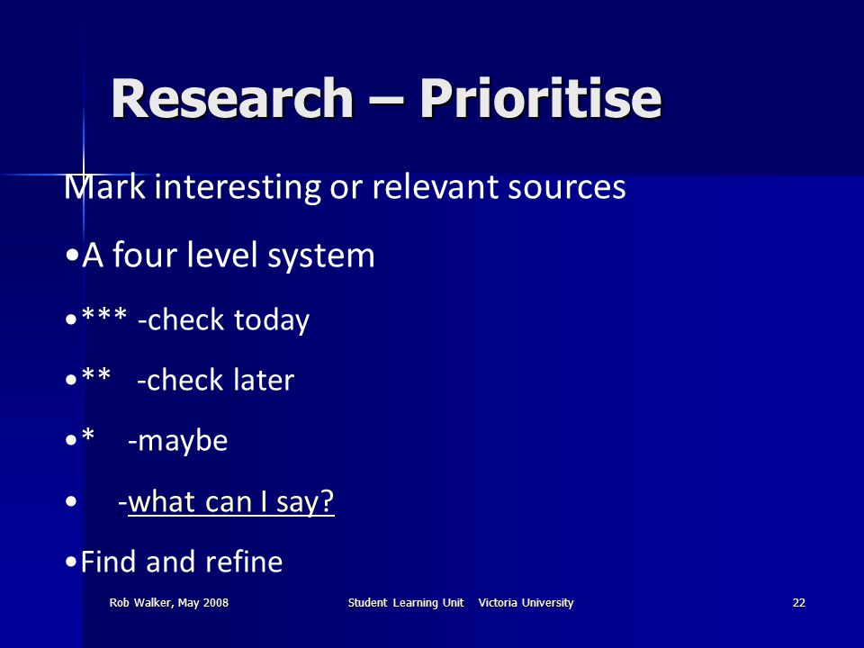 Rob Walker, May 2008Student Learning Unit Victoria University22 Research – Prioritise Mark interesting or relevant sources A four level system *** -check today ** -check later * -maybe -what can I say what can I say.
