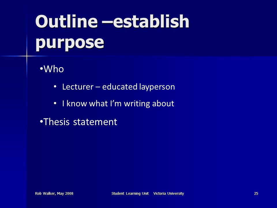 Rob Walker, May 2008Student Learning Unit Victoria University25 Outline –establish purpose Who Lecturer – educated layperson I know what I'm writing about Thesis statement