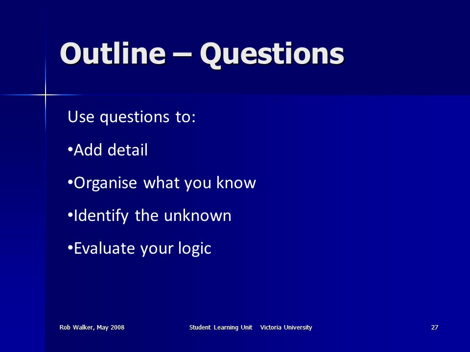 Rob Walker, May 2008Student Learning Unit Victoria University27 Outline – Questions Use questions to: Add detail Organise what you know Identify the unknown Evaluate your logic