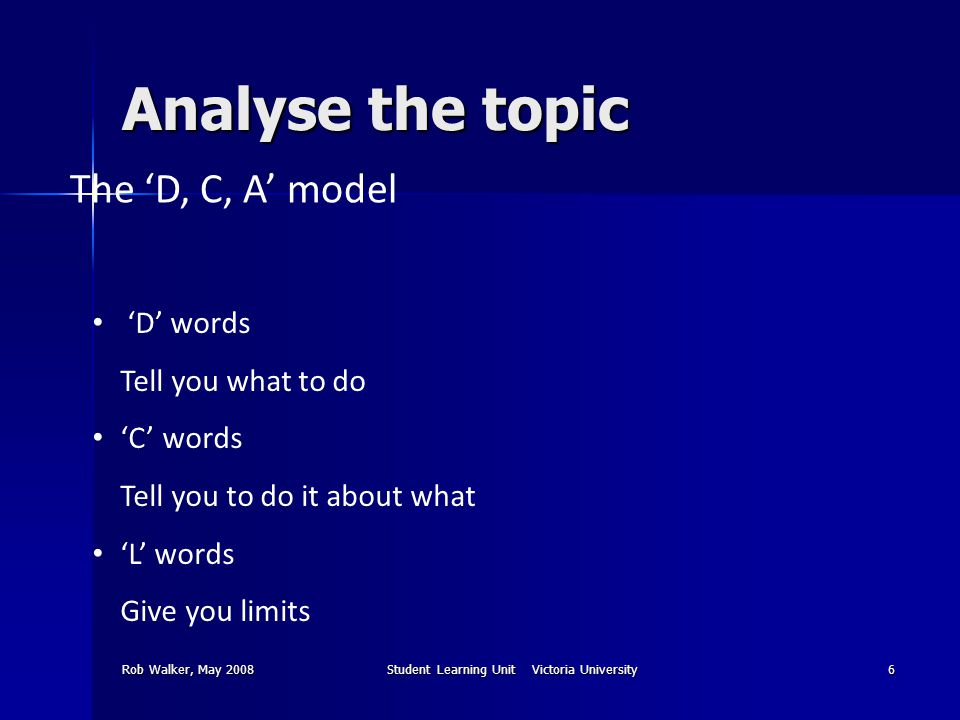 Rob Walker, May 2008Student Learning Unit Victoria University6 Analyse the topic The 'D, C, A' model 'D' words Tell you what to do 'C' words Tell you to do it about what 'L' words Give you limits