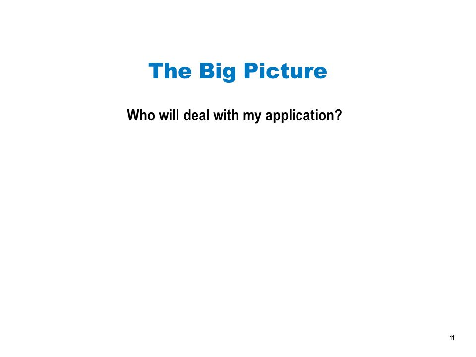 11 The Big Picture Who will deal with my application