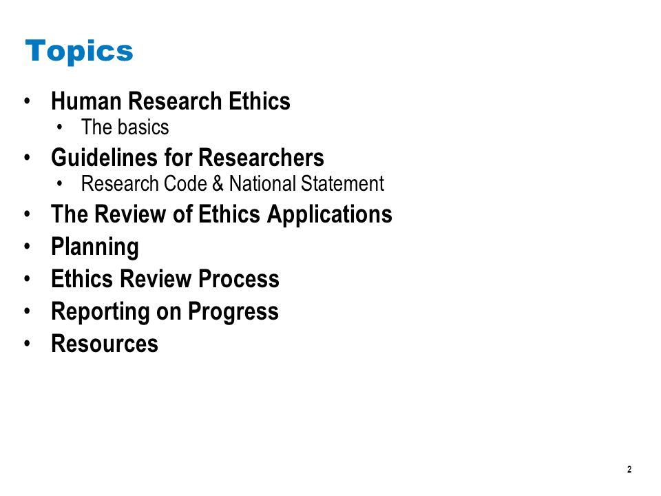 2 Topics Human Research Ethics The basics Guidelines for Researchers Research Code & National Statement The Review of Ethics Applications Planning Ethics Review Process Reporting on Progress Resources