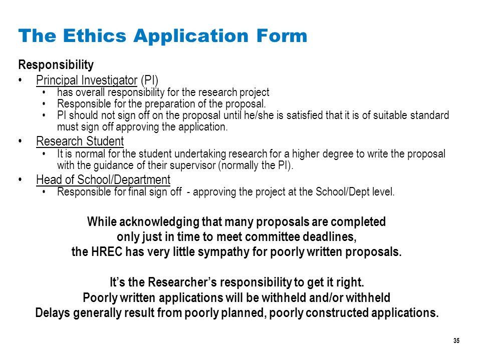 35 The Ethics Application Form Responsibility Principal Investigator (PI) has overall responsibility for the research project Responsible for the preparation of the proposal.