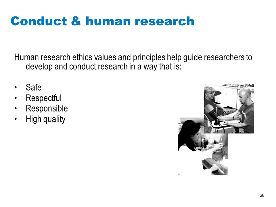 38 Conduct & human research Human research ethics values and principles help guide researchers to develop and conduct research in a way that is: Safe Respectful Responsible High quality