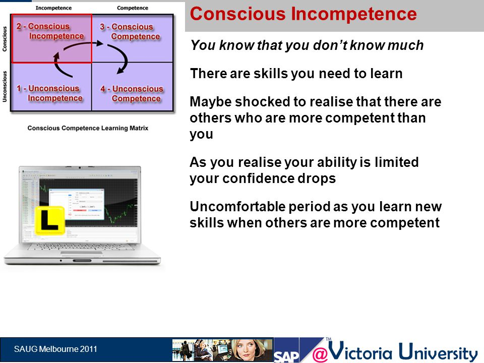 @ V ictoria U niversity SAUG Melbourne 2011 Conscious Incompetence You know that you don't know much There are skills you need to learn Maybe shocked to realise that there are others who are more competent than you As you realise your ability is limited your confidence drops Uncomfortable period as you learn new skills when others are more competent