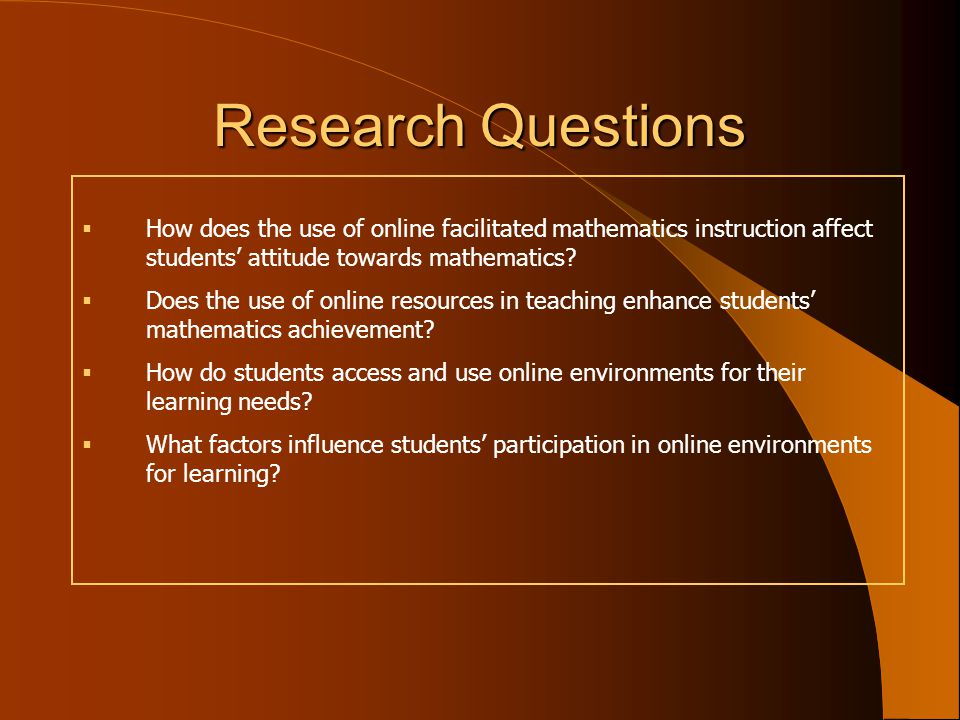 Research Questions  How does the use of online facilitated mathematics instruction affect students' attitude towards mathematics.
