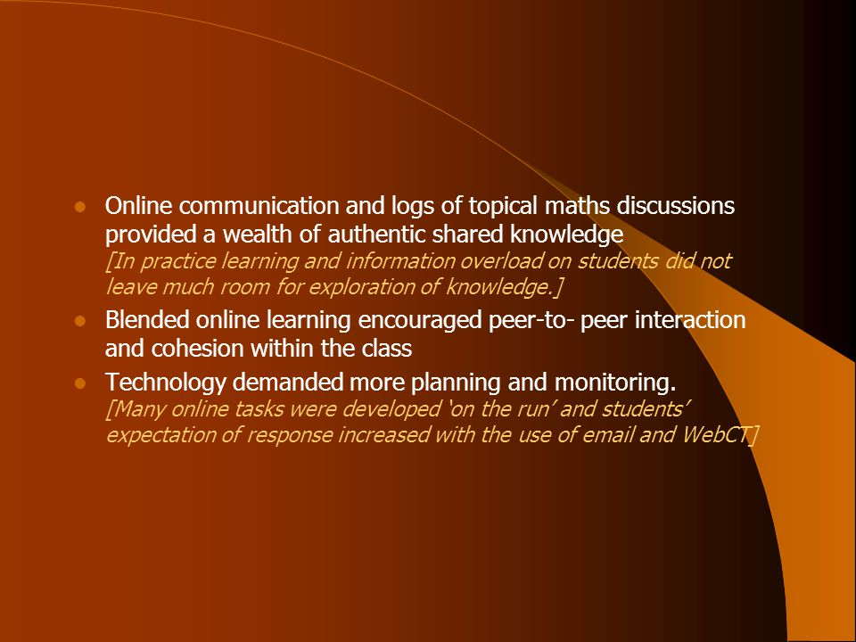 Online communication and logs of topical maths discussions provided a wealth of authentic shared knowledge [In practice learning and information overload on students did not leave much room for exploration of knowledge.] Blended online learning encouraged peer-to- peer interaction and cohesion within the class Technology demanded more planning and monitoring.