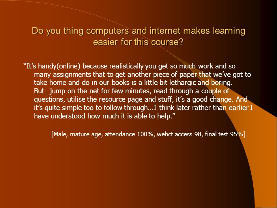 Do you thing computers and internet makes learning easier for this course.