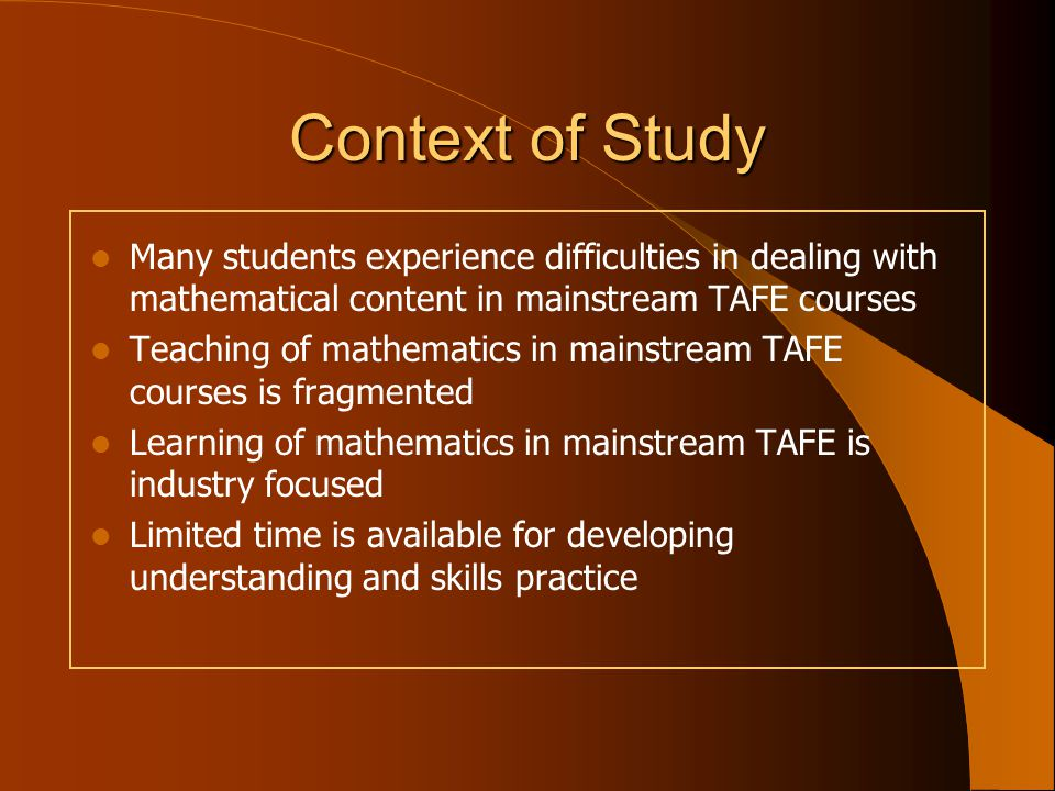 Context of Study Many students experience difficulties in dealing with mathematical content in mainstream TAFE courses Teaching of mathematics in mainstream TAFE courses is fragmented Learning of mathematics in mainstream TAFE is industry focused Limited time is available for developing understanding and skills practice