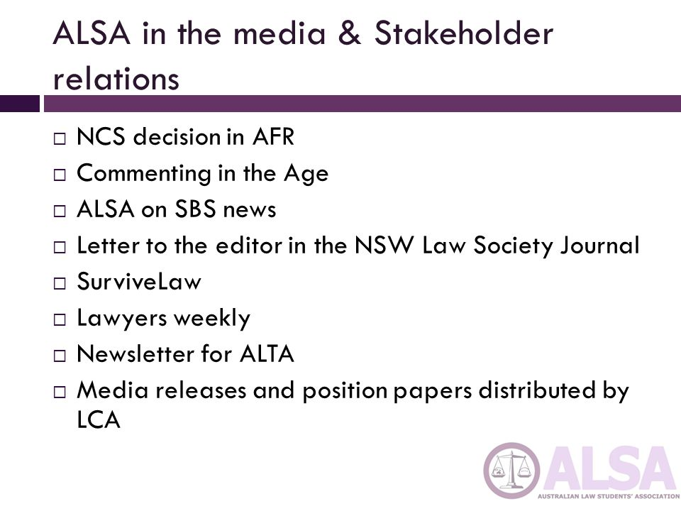 ALSA in the media & Stakeholder relations  NCS decision in AFR  Commenting in the Age  ALSA on SBS news  Letter to the editor in the NSW Law Society Journal  SurviveLaw  Lawyers weekly  Newsletter for ALTA  Media releases and position papers distributed by LCA