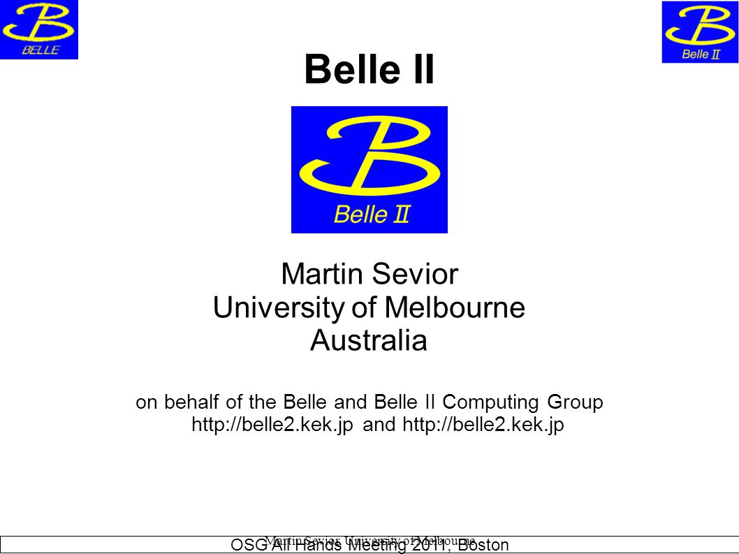 Martin Sevior, University of Melbourne Belle II Martin Sevior University of Melbourne Australia on behalf of the Belle and Belle II Computing Group http://belle2.kek.jp and http://belle2.kek.jp OSG All Hands Meeting 2011, Boston