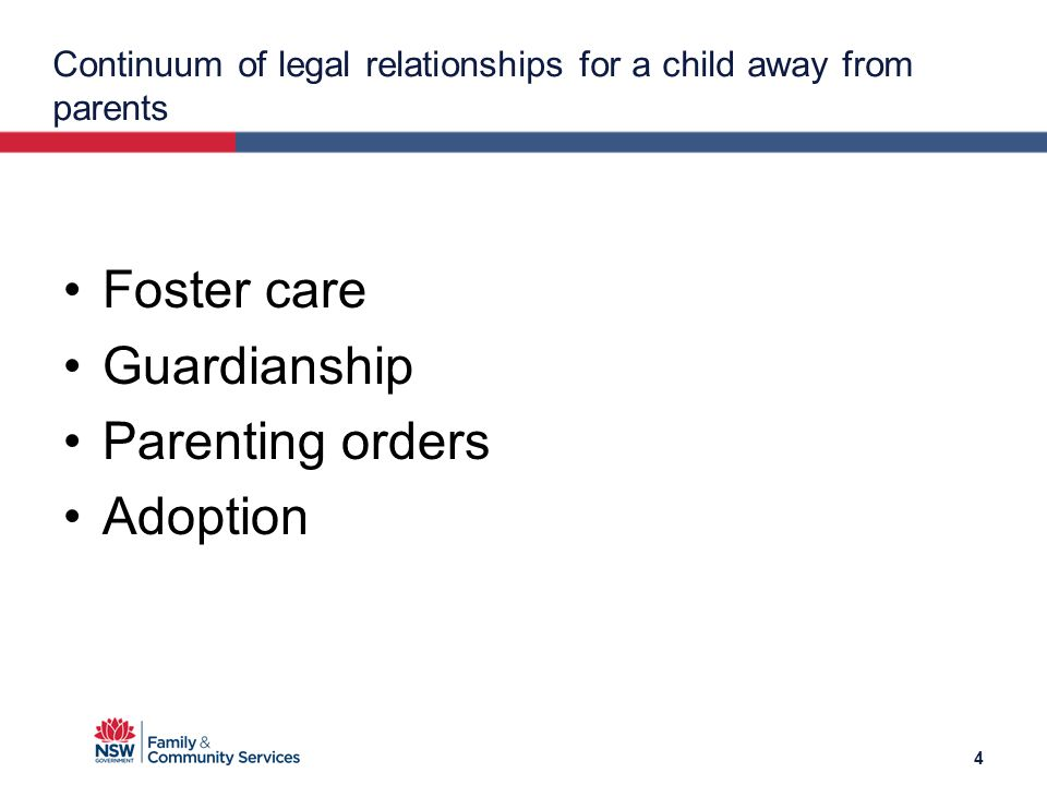 Continuum of legal relationships for a child away from parents Foster care Guardianship Parenting orders Adoption 4