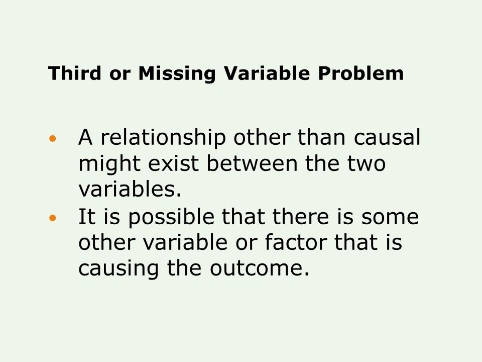 Third or Missing Variable Problem A relationship other than causal might exist between the two variables. It is possible that there is some other vari