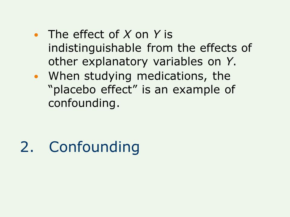 """2.Confounding The effect of X on Y is indistinguishable from the effects of other explanatory variables on Y. When studying medications, the """"placebo"""