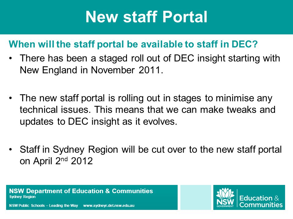 NSW Department of Education & Communities Sydney Region NSW Public Schools – Leading the Way www.sydneyr.det.nsw.edu.au New staff Portal When will the staff portal be available to staff in DEC.