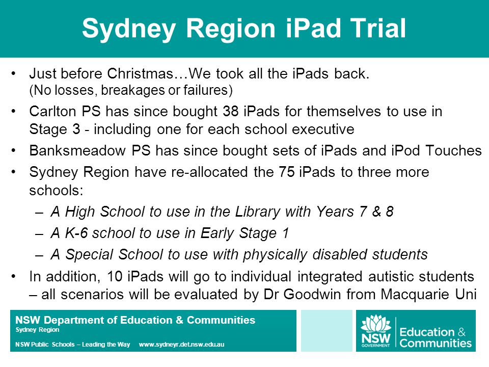 NSW Department of Education & Communities Sydney Region NSW Public Schools – Leading the Way www.sydneyr.det.nsw.edu.au Sydney Region iPad Trial Just before Christmas…We took all the iPads back.