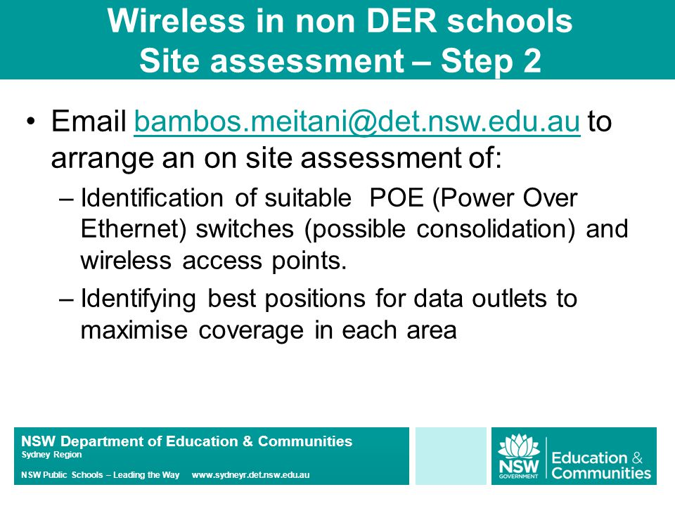 NSW Department of Education & Communities Sydney Region NSW Public Schools – Leading the Way www.sydneyr.det.nsw.edu.au Wireless in non DER schools Site assessment – Step 2 Email bambos.meitani@det.nsw.edu.au to arrange an on site assessment of:bambos.meitani@det.nsw.edu.au –Identification of suitable POE (Power Over Ethernet) switches (possible consolidation) and wireless access points.