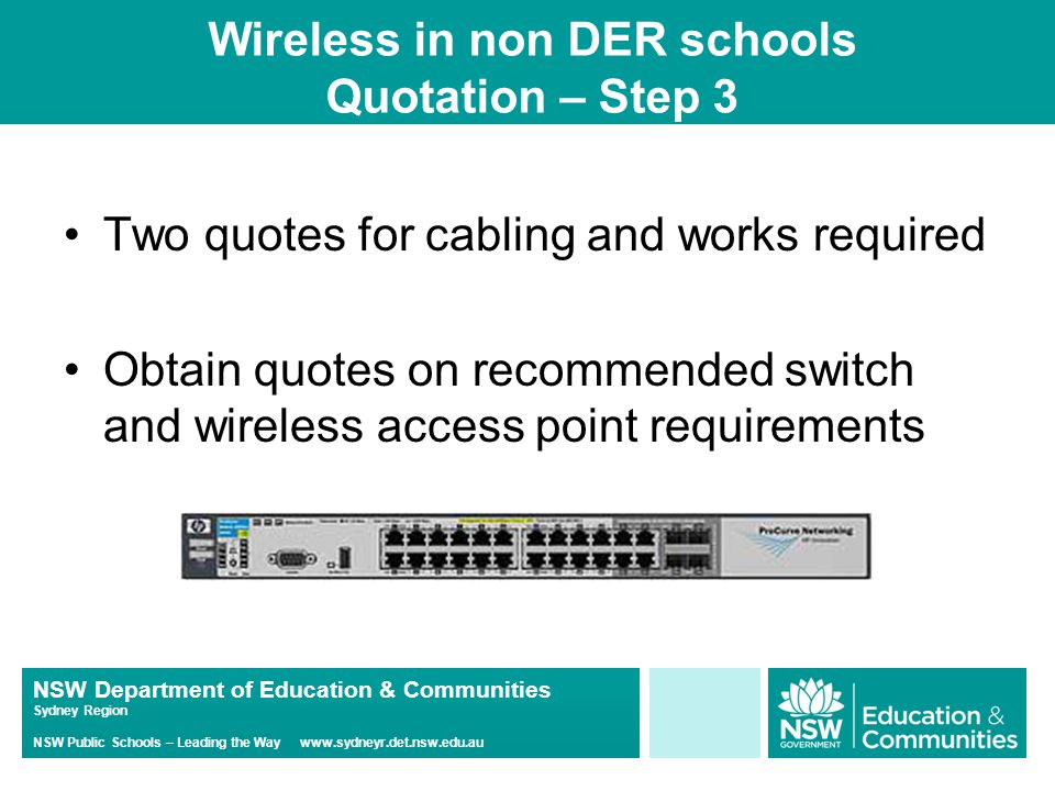 NSW Department of Education & Communities Sydney Region NSW Public Schools – Leading the Way www.sydneyr.det.nsw.edu.au Wireless in non DER schools Quotation – Step 3 Two quotes for cabling and works required Obtain quotes on recommended switch and wireless access point requirements