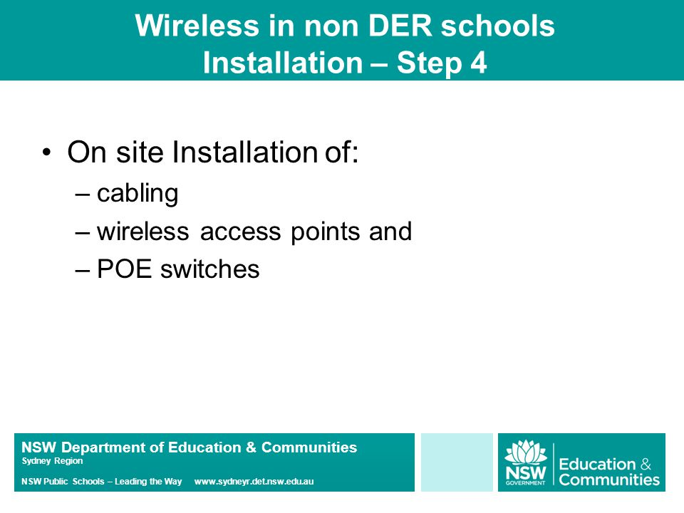 NSW Department of Education & Communities Sydney Region NSW Public Schools – Leading the Way www.sydneyr.det.nsw.edu.au Wireless in non DER schools Installation – Step 4 On site Installation of: –cabling –wireless access points and –POE switches