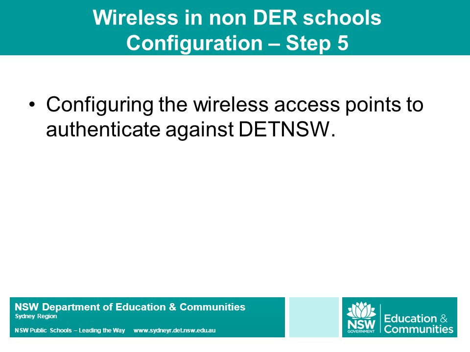NSW Department of Education & Communities Sydney Region NSW Public Schools – Leading the Way www.sydneyr.det.nsw.edu.au Wireless in non DER schools Configuration – Step 5 Configuring the wireless access points to authenticate against DETNSW.