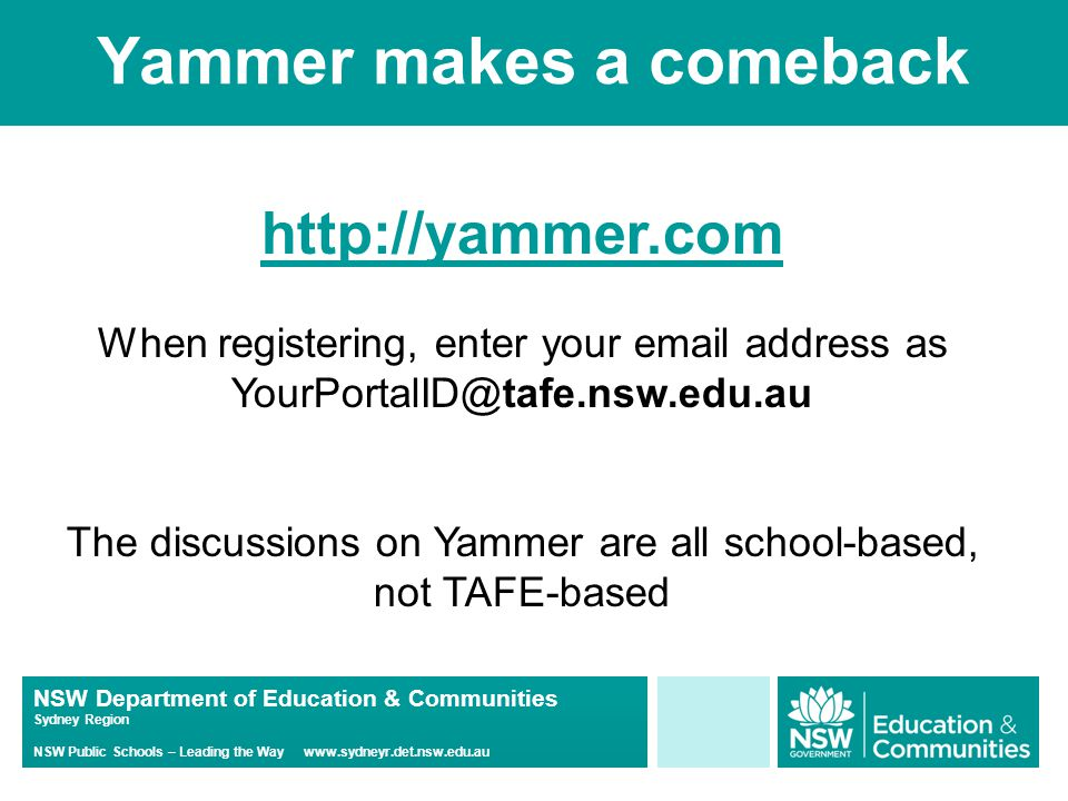 NSW Department of Education & Communities Sydney Region NSW Public Schools – Leading the Way www.sydneyr.det.nsw.edu.au Yammer makes a comeback http://yammer.com When registering, enter your email address as YourPortalID@tafe.nsw.edu.au The discussions on Yammer are all school-based, not TAFE-based