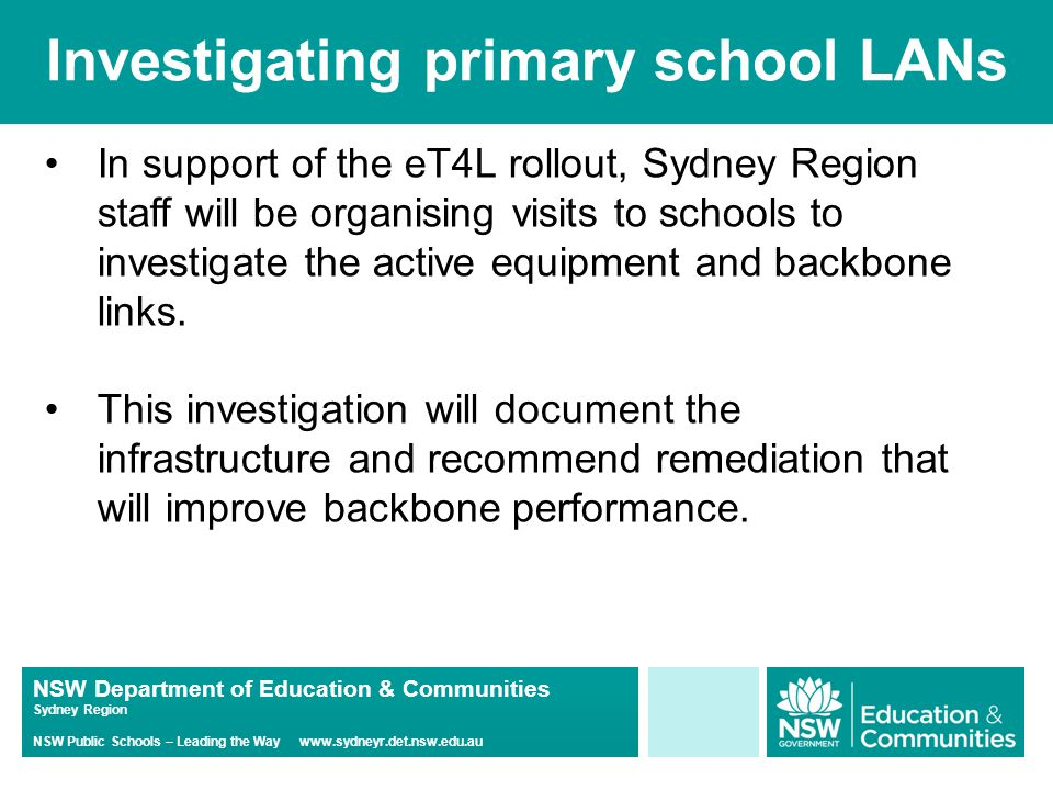 NSW Department of Education & Communities Sydney Region NSW Public Schools – Leading the Way www.sydneyr.det.nsw.edu.au Investigating primary school LANs In support of the eT4L rollout, Sydney Region staff will be organising visits to schools to investigate the active equipment and backbone links.