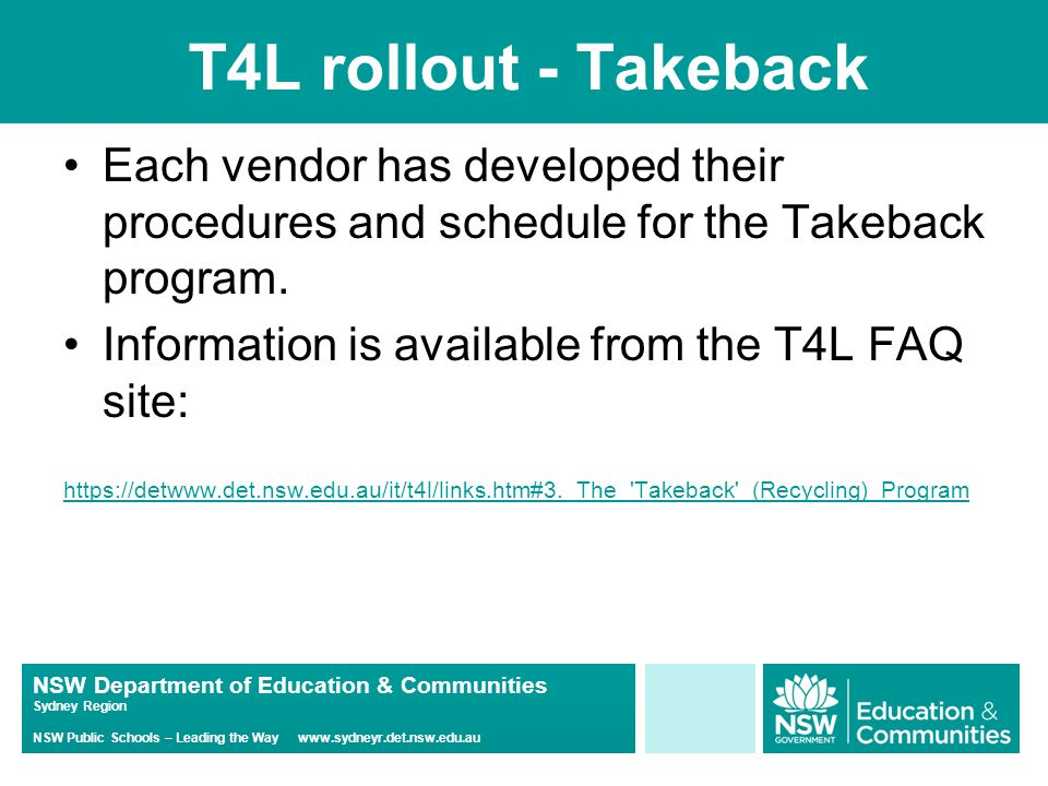 NSW Department of Education & Communities Sydney Region NSW Public Schools – Leading the Way www.sydneyr.det.nsw.edu.au T4L rollout - Takeback Each vendor has developed their procedures and schedule for the Takeback program.