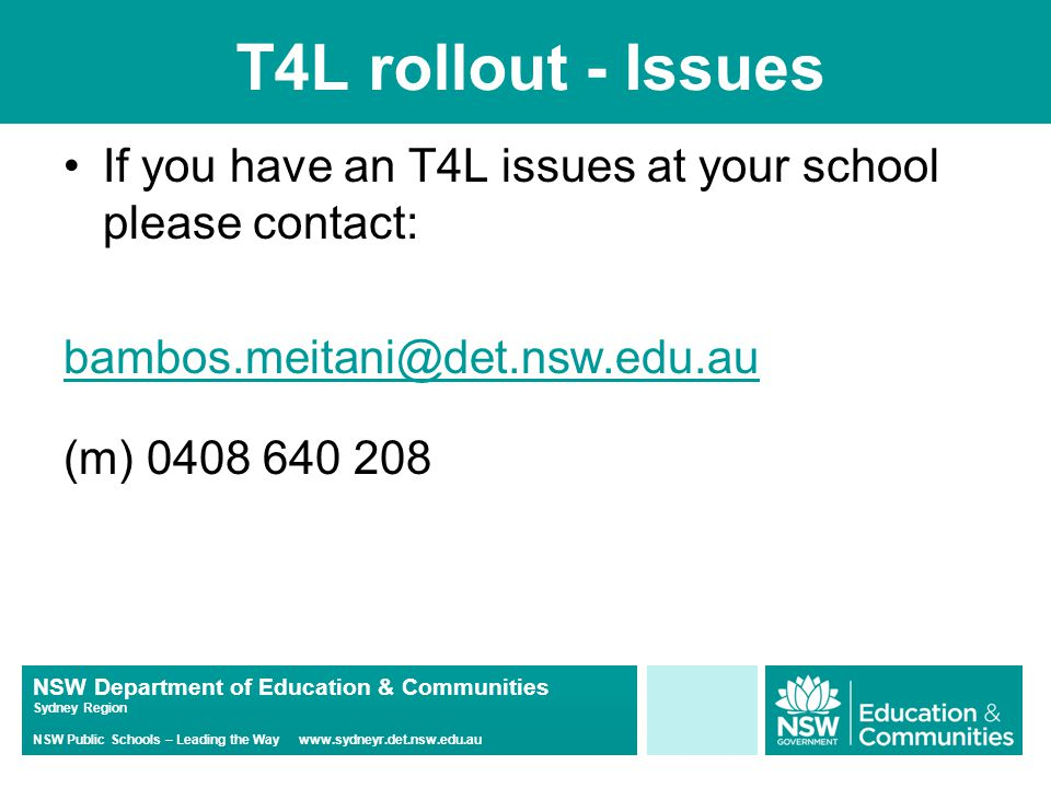 NSW Department of Education & Communities Sydney Region NSW Public Schools – Leading the Way www.sydneyr.det.nsw.edu.au T4L rollout - Issues If you have an T4L issues at your school please contact: bambos.meitani@det.nsw.edu.au (m) 0408 640 208