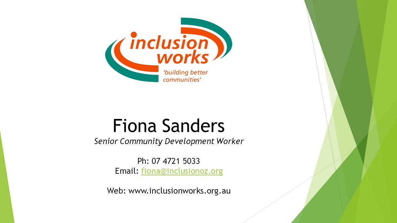 Fiona Sanders Senior Community Development Worker Ph: 07 4721 5033 Email: fiona@inclusionoz.orgfiona@inclusionoz.org Web: www.inclusionworks.org.au