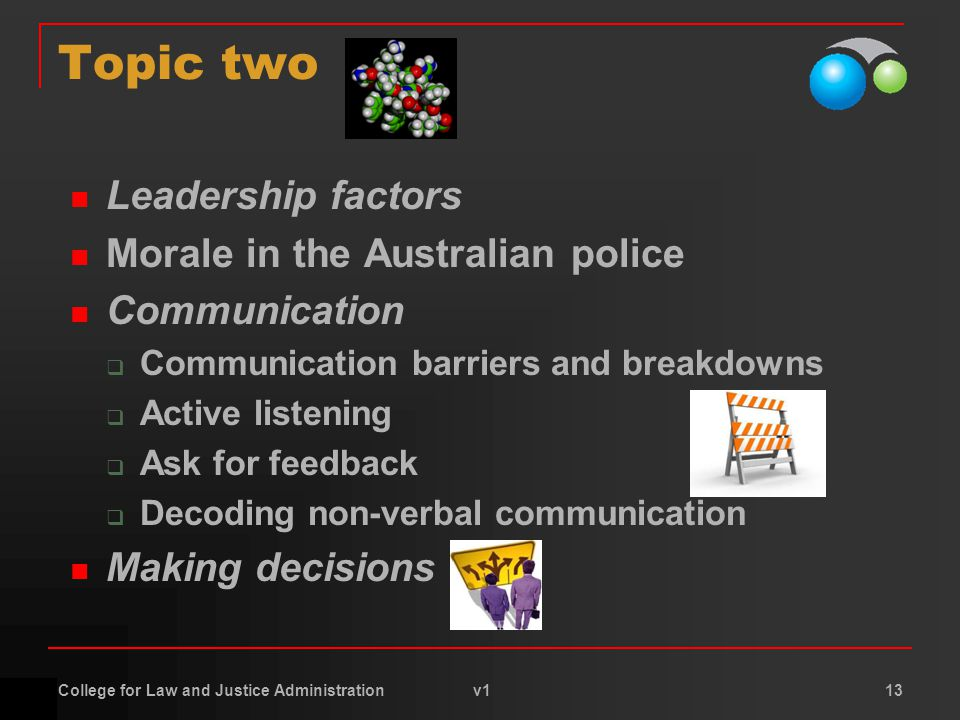 College for Law and Justice Administration v1 13 Topic two Leadership factors Morale in the Australian police Communication  Communication barriers and breakdowns  Active listening  Ask for feedback  Decoding non-verbal communication Making decisions
