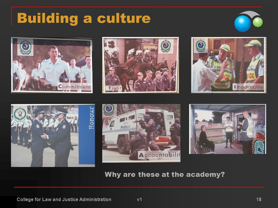 College for Law and Justice Administration v1 18 Building a culture Why are these at the academy