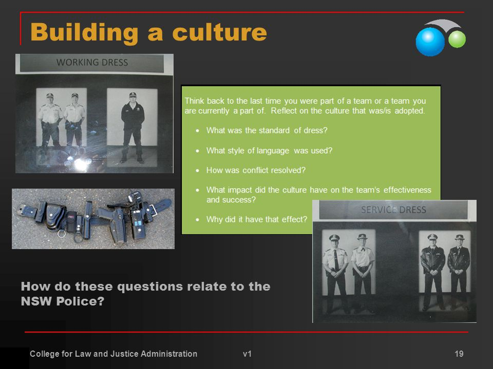 College for Law and Justice Administration v1 19 Building a culture How do these questions relate to the NSW Police