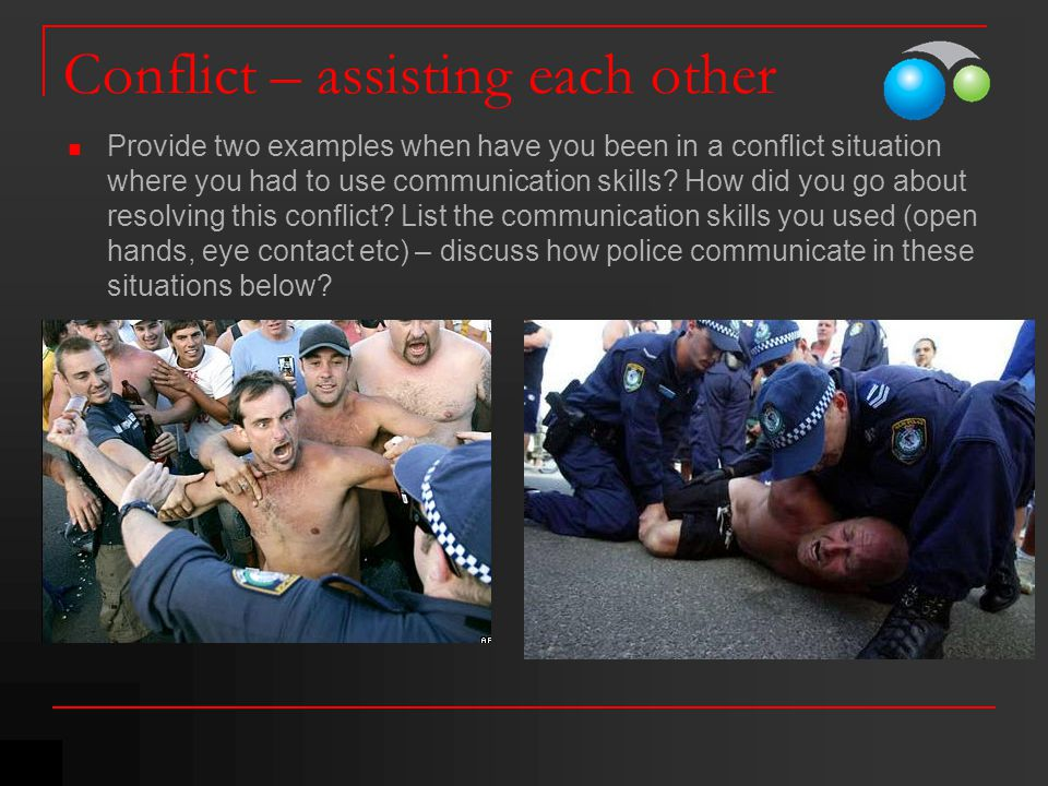 Conflict – assisting each other Provide two examples when have you been in a conflict situation where you had to use communication skills? How did you