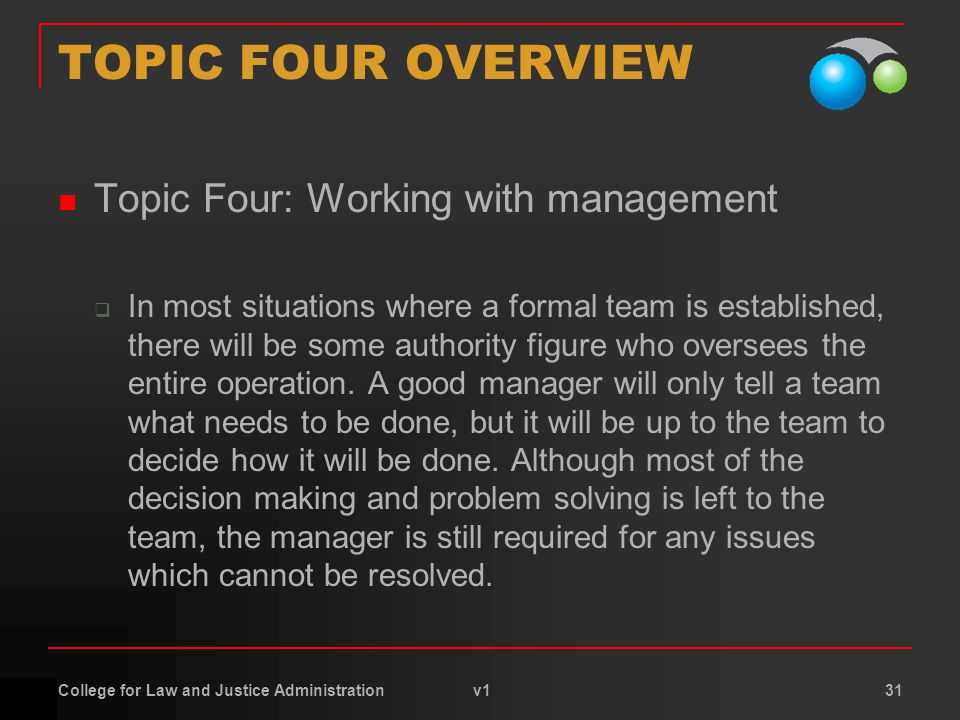 College for Law and Justice Administration v1 31 TOPIC FOUR OVERVIEW Topic Four: Working with management  In most situations where a formal team is established, there will be some authority figure who oversees the entire operation.