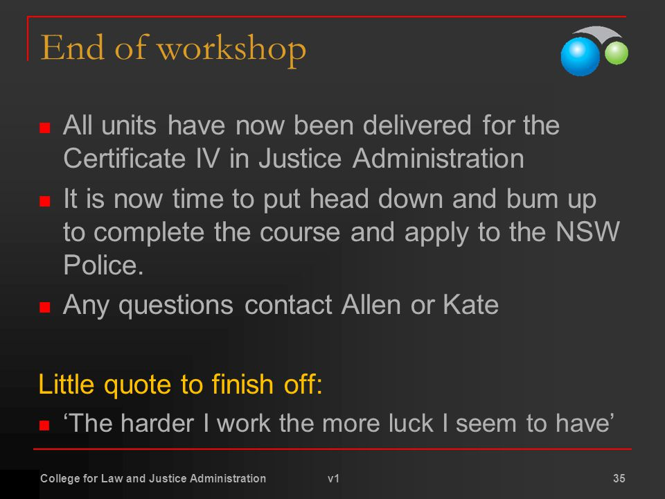 End of workshop All units have now been delivered for the Certificate IV in Justice Administration It is now time to put head down and bum up to complete the course and apply to the NSW Police.