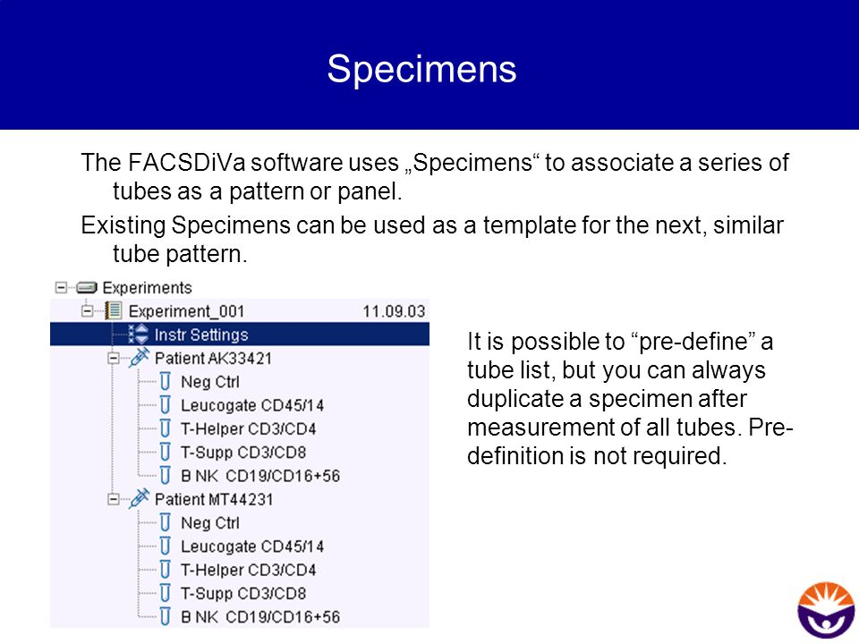 """Specimens The FACSDiVa software uses """"Specimens"""" to associate a series of tubes as a pattern or panel. Existing Specimens can be used as a template fo"""