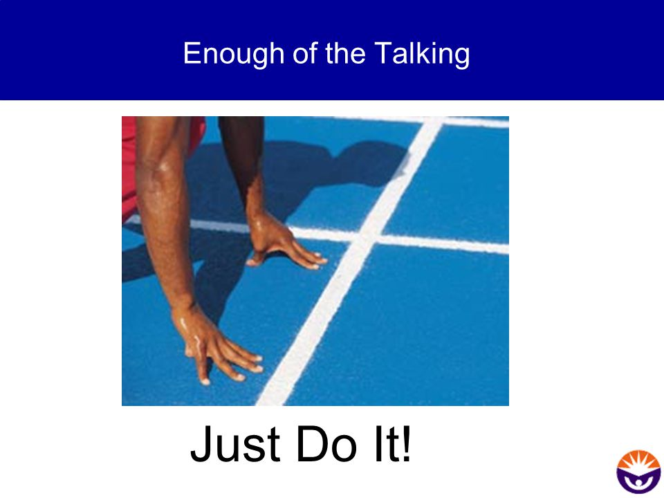 Enough of the Talking Just Do It!